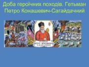 Доба героїчних походів Гетьман Петро Конашевич Сагайдачний