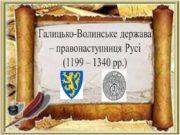 Галицько-Волинське держава – правонаступниця Русі (1199 – 1340
