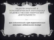 ПЕДАГОГИЧЕСКИЙ И ТЕРАПЕВТИЧЕСКИЙ ПОТЕНЦИАЛ ХУДОЖЕСТВЕННО-ТВОРЧЕСКОЙ ДЕЯТЕЛЬНОСТИ Арт-педагогический и