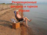 Рекреационные ресурсы и туризм России Рекреационные ресурсы