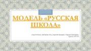 МОДЕЛЬ РУССКАЯ ШКОЛА Подготовили Дехтярчук Яна Карпова Валерия