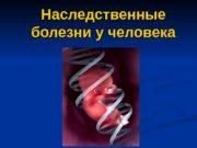 Наследственные болезни у человека  Наследственные болезни у