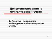 1 Документирование в бухгалтерском учете 1. Понятие первичного