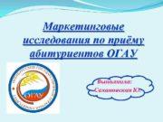Маркетинговые исследования по приёму абитуриентов ОГАУ Выполнила Сахановская