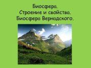 Биосфера Строение и свойства Биосфера Вернадского Биосфера