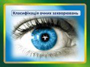 Класифікація очних захворювань Класифікація очних захворювань Захворювання