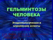 ГЕЛЬМИНТОЗЫ ЧЕЛОВЕКА Эпидемиологические и клинические аспекты Лекция для