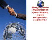 Международное гуманитарное право Защита жертв вооруженных конфликтов
