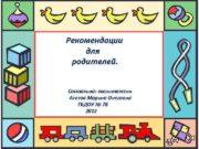 Рекомендации для родителей Составила воспитатель Агеева Марина Олеговна