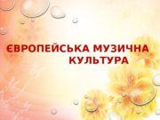 1ЄВРОПЕЙСЬКА МУЗИЧНА     КУЛЬТУРА