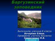 Баргузинский заповедник Выполнила: ученица 8 класса Бочарова Елена.
