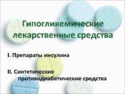 Гипогликемические лекарственные средства I Препараты инсулина II Синтетические