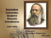 Биография Салтыкова Щедрина Михаила Евграфовича 1826 -1889 Выполнил
