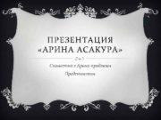 ПРЕЗЕНТАЦИЯ АРИНА АСАКУРА Совместно с Арина-продакшн Представляем