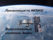 Презентация по ФИЗИКЕ Искусственные спутники Земли Что