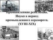 Промышленная революция Наука в период промышленного переворота XVIII-XIX