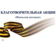 БЛАГОТВОРИТЕЛЬНАЯ АКЦИЯ Посылка солдату Уважаемые студенты преподаватели