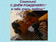 Сашенька! С ДНЁМ РОЖДЕНИЯ!!!:* я тебя очень люблю:*