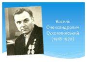 Василь Олександрович Сухомлинський 1918 -1970 Народився Василь