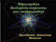 Ядролардың бөлінуінің энергиясы мен механизмдері Орындаған Данкенова Фатима