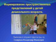 Формирование пространственных представлений у детей дошкольного возраста Выполнил
