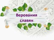 Верования славян Эти племена славяне и анты