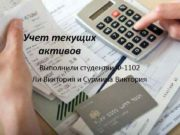 Учет текущих активов Выполнили студентки Ф-1102 Ли Виктория
