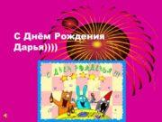 С Днём Рождения Дарья)))) Любимых друзей))!!! Здоровья!!! Любви….