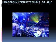 ЦИФРОВОЙ КОМПЬЮТЕРНЫЙ DJ-ИНГ Вводное Цифровой Dj-инг зародился в