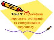 Тема 9 :  Оцінювання персоналу , мотивація