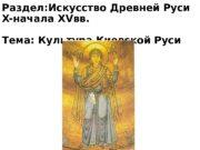 Раздел: Искусство Древней Руси X- начала XV вв.