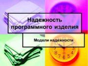 Надежность программного изделия Модели надежности Понятие надежности Одной