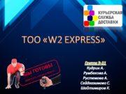 ТОО «W2 EXPRESS» Группа Э-31 Кудрин А. Румбекова