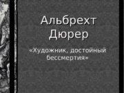 «Художник, достойный бессмертия» Альбрехт Дюрер  В