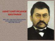 АХМЕТ БАЙТУРСЫНОВ  БИОГРАФИЯ (28. 01. 1873,