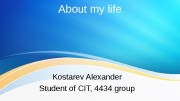 About my life Kostarev Alexander Student of CIT,