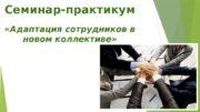 Семинар-практикум   «Адаптация сотрудников в новом коллективе»