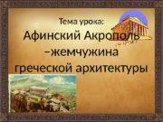 Тема урока: Афинский Акрополь –жемчужина греческой архитектуры