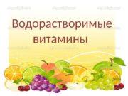 Водорастворимые витамины  7 свойств водорастворимых витаминов