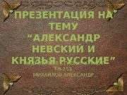 "ПРЕЗЕНТАЦИЯ НА ТЕМУ ""АЛЕКСАНДР НЕВСКИЙ И КНЯЗЬЯ РУССКИЕ"""