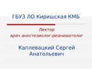 ГБУЗ ЛО Киришская КМБ Лектор врач анестезиолог-реаниматолог Каплевацкий