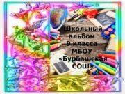 Школьный альбом 9 класса МБОУ  «Бурбашская СОШ»