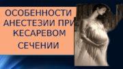 ОСОБЕННОСТИ АНЕСТЕЗИИ ПРИ КЕСАРЕВОМ СЕЧЕНИИОСОБЕННОСТИ АНЕСТЕЗИИ ПРИ КЕСАРЕВОМ