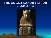 THE ANGLO-SAXON PERIOD c. 440 -1066  Anglo-Saxon