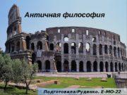 Античная философия Подготовила: Руденко. Е-МО-22  1.
