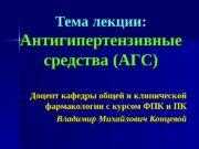 Тема лекции: Антигипертензивные средства (АГС) Доцент кафедры общей