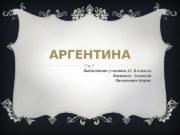 АРГЕНТИНА Выполнили: ученики 11 В класса Босиокас Алексей