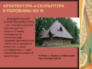 АРХИТЕКТУРА и СКУЛЬПТУРА II ПОЛОВИНЫ XIX В. ПСЕВДОРУССКИЙ