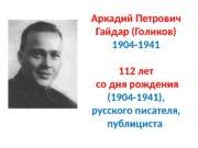 Аркадий Петрович Гайдар (Голиков) 1904 -1941 112 лет
