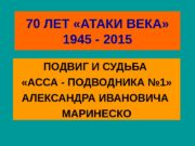70 ЛЕТ «АТАКИ ВЕКА» 1945 — 2015 ПОДВИГ